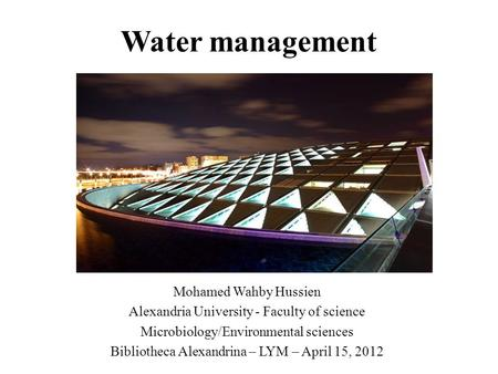 Water management Mohamed Wahby Hussien Alexandria University - Faculty of science Microbiology/Environmental sciences Bibliotheca Alexandrina – LYM – April.