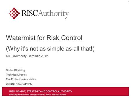 RISK INSIGHT, STRATEGY AND CONTROL AUTHORITY Reducing insurable risk through research, advice and best practice Watermist for Risk Control (Why its not.