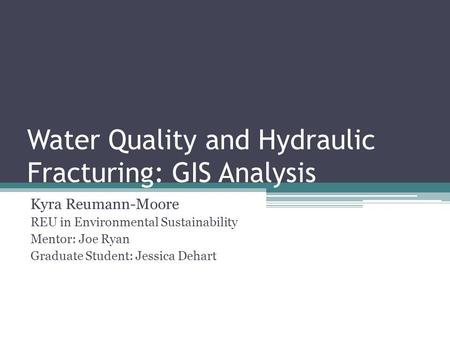Water Quality and Hydraulic Fracturing: GIS Analysis Kyra Reumann-Moore REU in Environmental Sustainability Mentor: Joe Ryan Graduate Student: Jessica.
