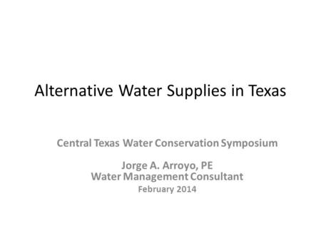 Alternative Water Supplies in Texas Central Texas Water Conservation Symposium Jorge A. Arroyo, PE Water Management Consultant February 2014.