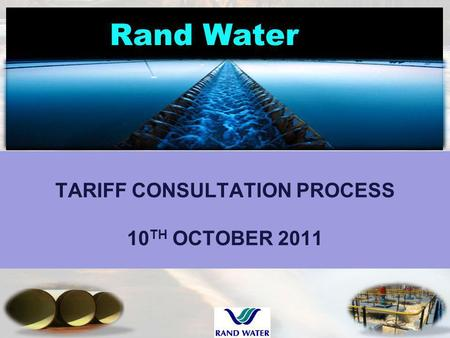 Rand Water TARIFF CONSULTATION PROCESS 10 TH OCTOBER 2011 1.