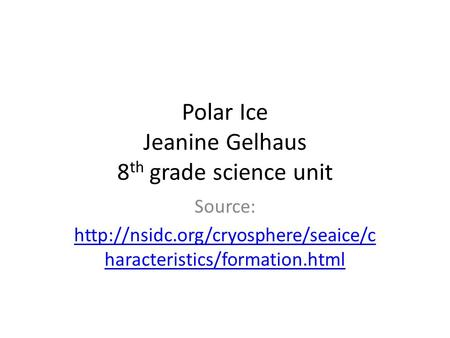 Polar Ice Jeanine Gelhaus 8 th grade science unit Source:  haracteristics/formation.html.