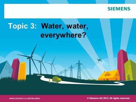 Protection notice / Copyright notice Topic 3: Water, water, everywhere? © Siemens AG 2012. All rights reserved. www.siemens.co.uk/education.