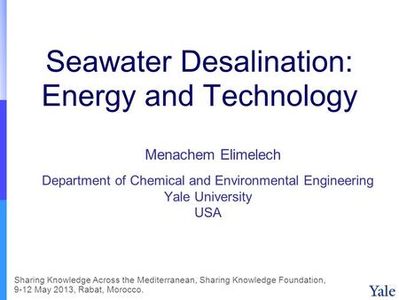 Seawater Desalination: Energy and Technology Department of Chemical and Environmental Engineering Yale University USA Menachem Elimelech Sharing Knowledge.