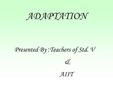 ADAPTATION Presented By :Teachers of Std. V & AIIT.