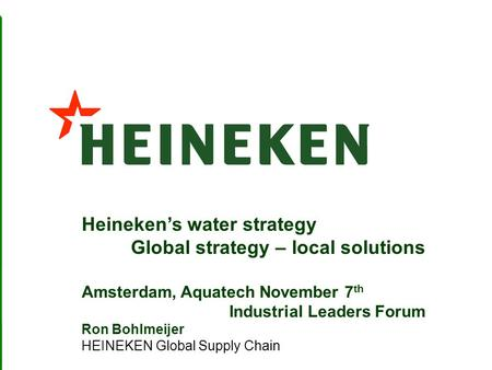 1 Heinekens water strategy Global strategy – local solutions Amsterdam, Aquatech November 7 th Industrial Leaders Forum Ron Bohlmeijer HEINEKEN Global.