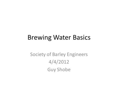 Brewing Water Basics Society of Barley Engineers 4/4/2012 Guy Shobe.