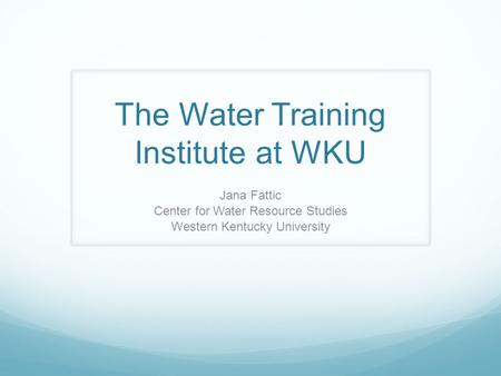 The Water Training Institute at WKU Jana Fattic Center for Water Resource Studies Western Kentucky University.