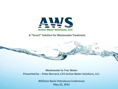 Wastewater to Frac Water Presented by – Peter Bernard, CEO Active Water Solutions, LLC. Williston Basin Petroleum Conference May 22, 2012 A Smart Solution.