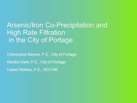 Arsenic/Iron Co-Precipitation and High Rate Filtration in the City of Portage Christopher Barnes, P.E., City of Portage Kendra Gwin, P.E., City of Portage.