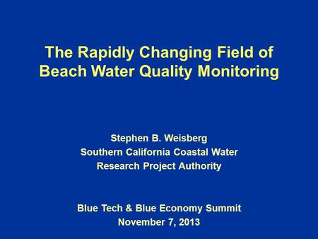 The Rapidly Changing Field of Beach Water Quality Monitoring Stephen B. Weisberg Southern California Coastal Water Research Project Authority Blue Tech.