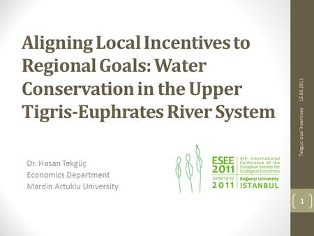 Aligning Local Incentives to Regional Goals: Water Conservation in the Upper Tigris-Euphrates River System Dr. Hasan Tekgüç Economics Department Mardin.