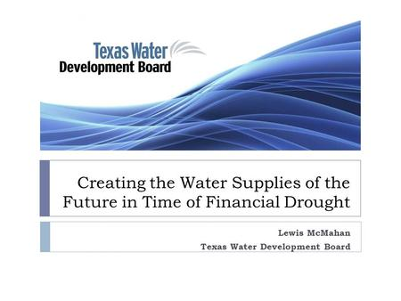 Creating the Water Supplies of the Future in Time of Financial Drought Lewis McMahan Texas Water Development Board.
