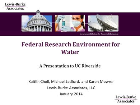 Federal Research Environment for Water A Presentation to UC Riverside Kaitlin Chell, Michael Ledford, and Karen Mowrer Lewis-Burke Associates, LLC January.