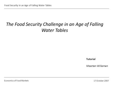 Economics of Food Markets 17 October 2007 Food Security in an Age of Falling Water Tables The Food Security Challenge in an Age of Falling Water Tables.