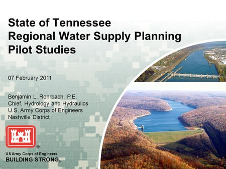US Army Corps of Engineers BUILDING STRONG ® State of Tennessee Regional Water Supply Planning Pilot Studies Benjamin L. Rohrbach, P.E. Chief, Hydrology.