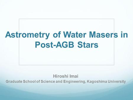 Astrometry of Water Masers in Post-AGB Stars Hiroshi Imai Graduate School of Science and Engineering, Kagoshima University.