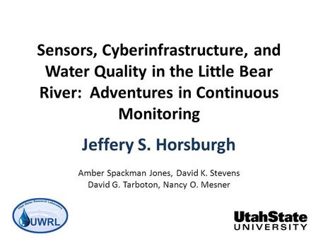 Sensors, Cyberinfrastructure, and Water Quality in the Little Bear River: Adventures in Continuous Monitoring Jeffery S. Horsburgh Amber Spackman Jones,