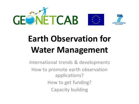Earth Observation for Water Management International trends & developments How to promote earth observation applications? How to get funding? Capacity.