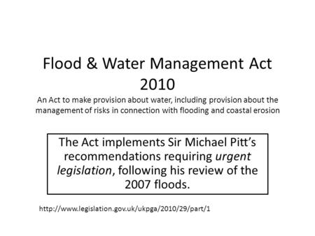 Flood & Water Management Act 2010 An Act to make provision about water, including provision about the management of risks in connection with flooding and.