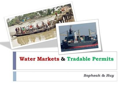 Water Markets & Tradable Permits Sopheak & Huy. Our Focus Water Markets & Transferable Permits Water Auctions Tradable Pollution Permits Lessons Learnt.