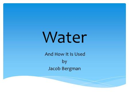 Water And How It Is Used by Jacob Bergman. Water is a need for humans.