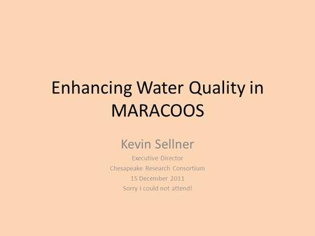 Enhancing Water Quality in MARACOOS Kevin Sellner Executive Director Chesapeake Research Consortium 15 December 2011 Sorry I could not attend!