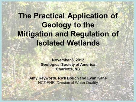 The Practical Application of Geology to the Mitigation and Regulation of Isolated Wetlands November 6, 2012 Geological Society of America Charlotte, NC.