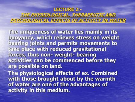 LECTURE 2:- THE PHYSIOLOGICAL, THERAPEUTIC AND PSYCHOLOGICAL EFFECTS OF ACTIVITY IN WATER The uniqueness of water lies mainly in its buoyancy, which relieves.