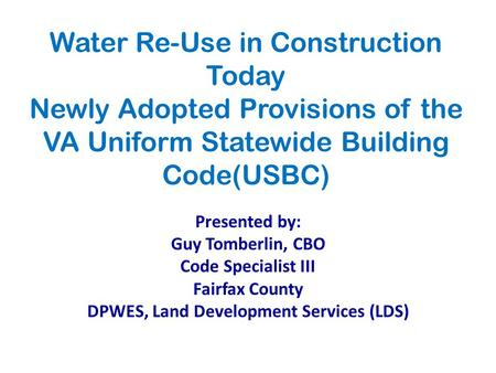Water Re-Use in Construction Today Newly Adopted Provisions of the VA Uniform Statewide Building Code(USBC) Presented by: Guy Tomberlin, CBO Code Specialist.