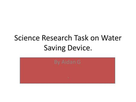 Science Research Task on Water Saving Device. By Aidan G `