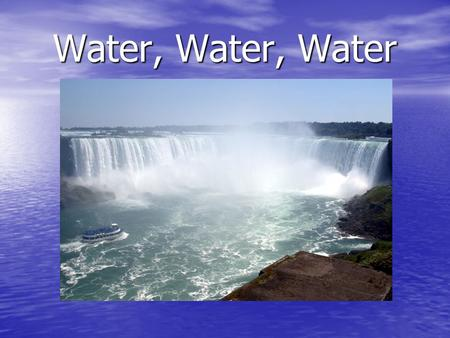 Water, Water, Water. Where Is Water Found? 70% of the Earth is covered by water. 70% of the Earth is covered by water. 97% of all water is found in the.