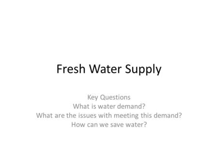 Fresh Water Supply Key Questions What is water demand? What are the issues with meeting this demand? How can we save water?