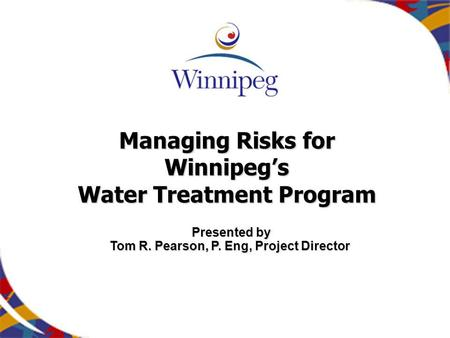 Managing Risks for Winnipegs Water Treatment Program Presented by Tom R. Pearson, P. Eng, Project Director.