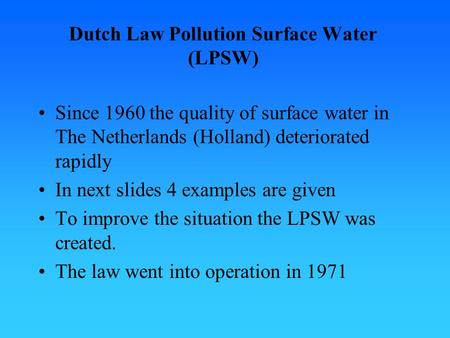 Dutch Law Pollution Surface Water (LPSW) Since 1960 the quality of surface water in The Netherlands (Holland) deteriorated rapidly In next slides 4 examples.