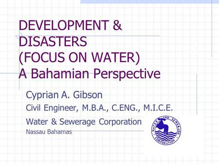 DEVELOPMENT & DISASTERS (FOCUS ON WATER) A Bahamian Perspective Cyprian A. Gibson Civil Engineer, M.B.A., C.ENG., M.I.C.E. Water & Sewerage Corporation.