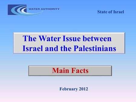Main Facts February 2012 The Water Issue between Israel and the Palestinians State of Israel.