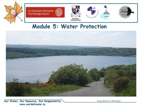 Our Water, Our Resource, Our Responsibility www.worldofwater.ie Module 5: Water Protection Unit1: Threats to Water Lough More Co. Monaghan.