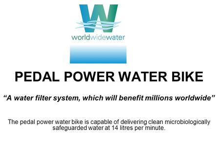 PEDAL POWER WATER BIKE A water filter system, which will benefit millions worldwide The pedal power water bike is capable of delivering clean microbiologically.