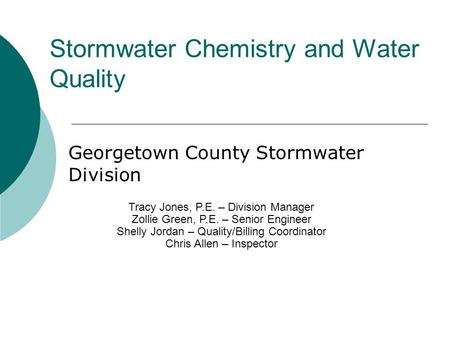 Stormwater Chemistry and Water Quality Georgetown County Stormwater Division Tracy Jones, P.E. – Division Manager Zollie Green, P.E. – Senior Engineer.