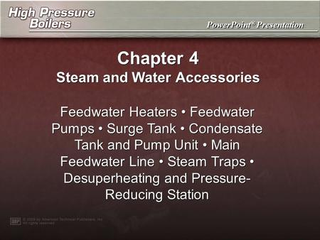 PowerPoint ® Presentation Chapter 4 Steam and Water Accessories Feedwater Heaters Feedwater Pumps Surge Tank Condensate Tank and Pump Unit Main Feedwater.