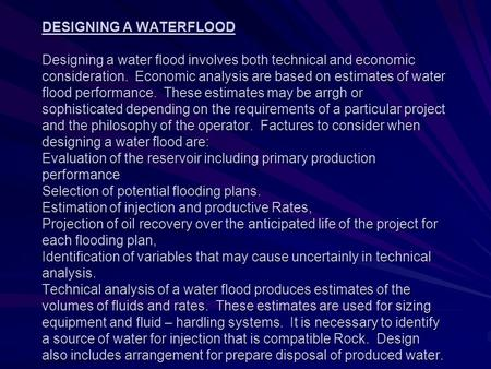 DESIGNING A WATERFLOOD Designing a water flood involves both technical and economic consideration. Economic analysis are based on estimates of water flood.