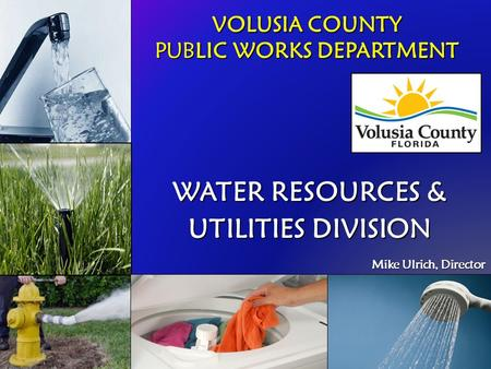 VOLUSIA COUNTY PUBLIC WORKS DEPARTMENT WATER RESOURCES & UTILITIES DIVISION Mike Ulrich, Director Mike Ulrich, Director.