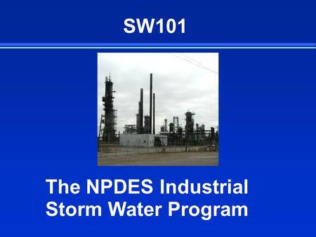 SW101 The NPDES Industrial Storm Water Program. What Does the Industrial Program Cover? F Storm Water Discharges Associated with Industrial Activity l.