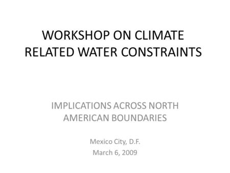WORKSHOP ON CLIMATE RELATED WATER CONSTRAINTS IMPLICATIONS ACROSS NORTH AMERICAN BOUNDARIES Mexico City, D.F. March 6, 2009.