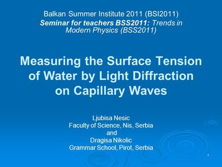 1 Measuring the Surface Tension of Water by Light Diffraction on Capillary Waves Balkan Summer Institute 2011 (BSI2011) Seminar for teachers BSS2011: Trends.