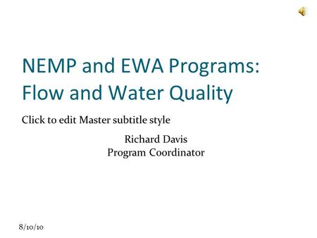 Click to edit Master subtitle style 8/10/10 NEMP and EWA Programs: Flow and Water Quality Richard Davis Program Coordinator.