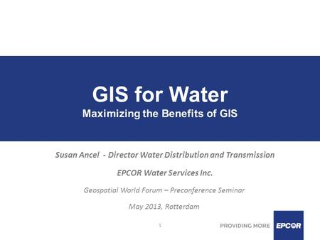 1 GIS for Water Maximizing the Benefits of GIS Susan Ancel - Director Water Distribution and Transmission EPCOR Water Services Inc. Geospatial World Forum.