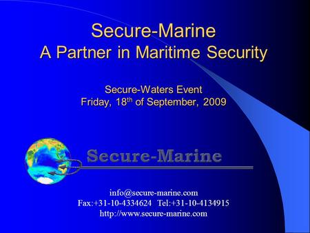 Secure-Marine A Partner in Maritime Security Secure-Waters Event Friday, 18 th of September, 2009 Fax:+31-10-4334624 Tel:+31-10-4134915.