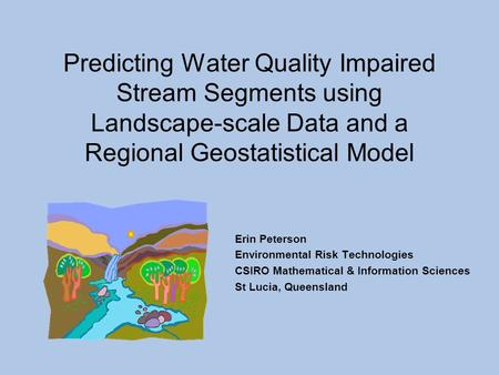 Predicting Water Quality Impaired Stream Segments using Landscape-scale Data and a Regional Geostatistical Model Erin Peterson Environmental Risk Technologies.
